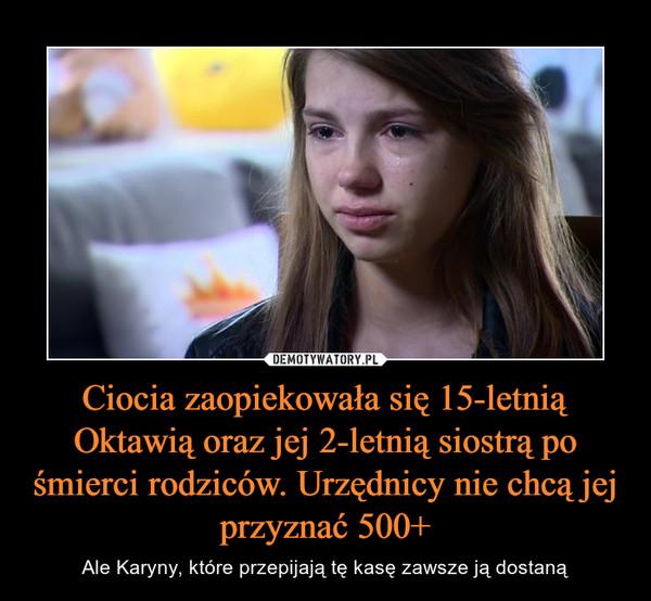 Ciocia zaopiekowała się 15-letnią Oktawią oraz jej 2-letnią siostrą po śmierci rodziców. Urzędnicy nie chcą jej przyznać 500+ – Ale Karyny, które przepijają tę kasę zawsze ją dostaną
