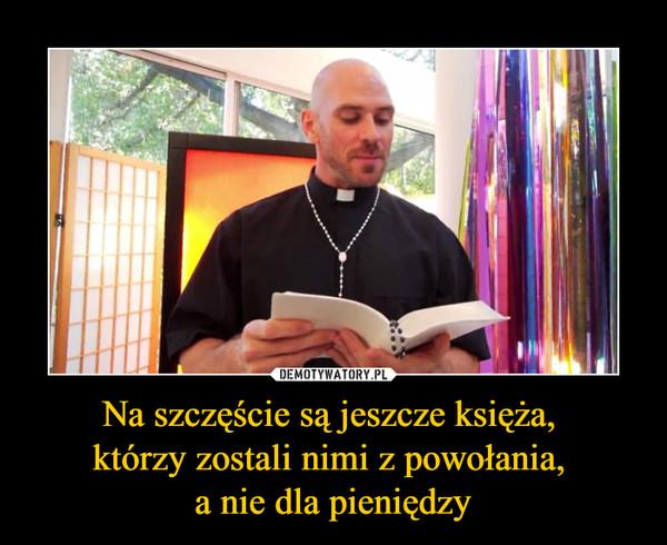 Na szczęście są jeszcze księża, którzy zostali nimi z powołania, a nie dla pieniędzy –