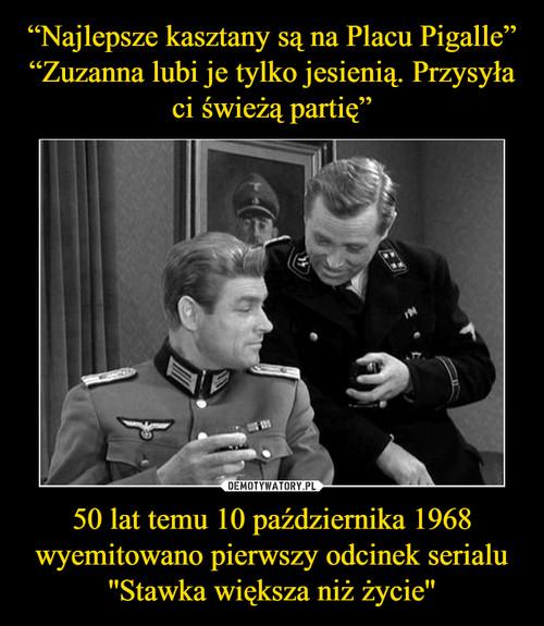 """""""Najlepsze kasztany są na Placu Pigalle"""" """"Zuzanna lubi je tylko jesienią. Przysyła ci świeżą partię"""" 50 lat temu 10 października 1968 wyemitowano pierwszy odcinek serialu ''Stawka większa niż życie''"""