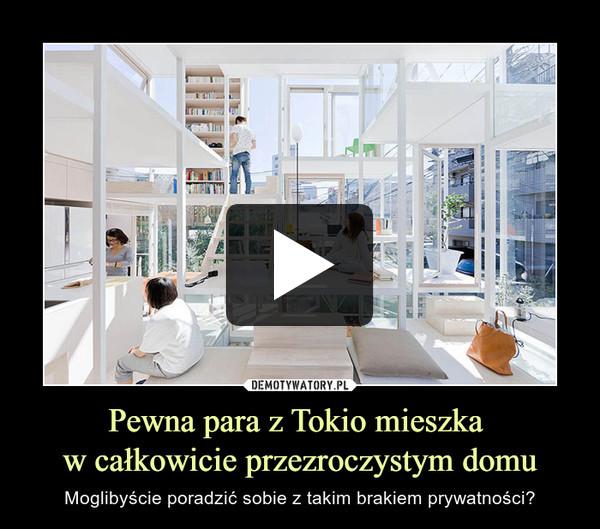 Pewna para z Tokio mieszka w całkowicie przezroczystym domu – Moglibyście poradzić sobie z takim brakiem prywatności?