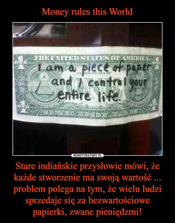 Stare indiańskie przysłowie mówi, że każde stworzenie ma swoją wartość ... problem polega na tym, że wielu ludzi sprzedaje się za bezwartościowe papierki, zwane pieniędzmi! –