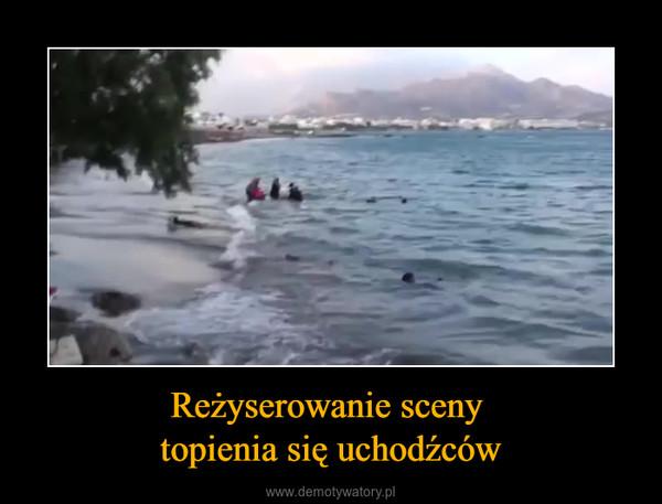 Reżyserowanie sceny topienia się uchodźców –