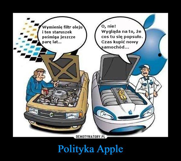 Polityka Apple –  Wymienie filtr oleju i ten staruszek pośmiga jeszcze pare lat... O, nie! Wygląda na to, że cos tu się popsuło. Czas kupić nowy samochód...