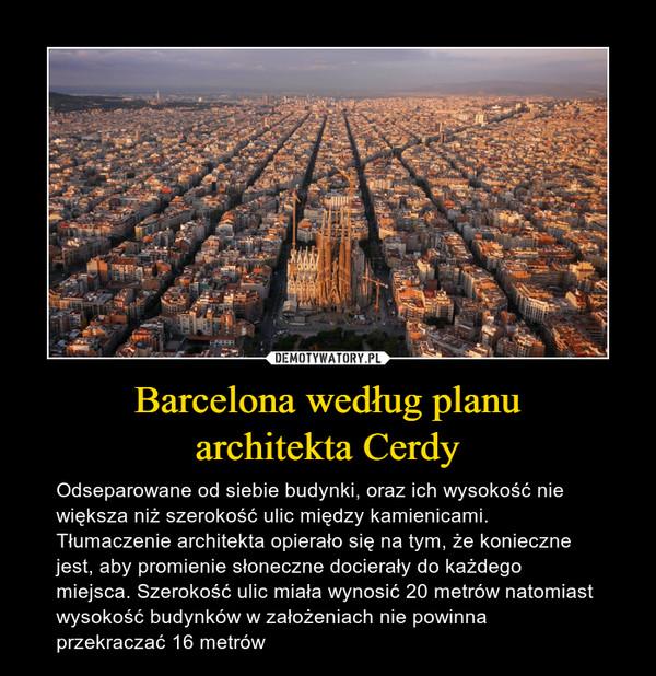 Barcelona według planuarchitekta Cerdy – Odseparowane od siebie budynki, oraz ich wysokość nie większa niż szerokość ulic między kamienicami. Tłumaczenie architekta opierało się na tym, że konieczne jest, aby promienie słoneczne docierały do każdego miejsca. Szerokość ulic miała wynosić 20 metrów natomiast wysokość budynków w założeniach nie powinna przekraczać 16 metrów