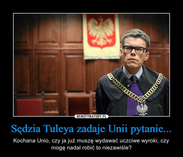 Sędzia Tuleya zadaje Unii pytanie... – Kochana Unio, czy ja już muszę wydawać uczciwe wyroki, czy mogę nadal robić to niezawiśle?