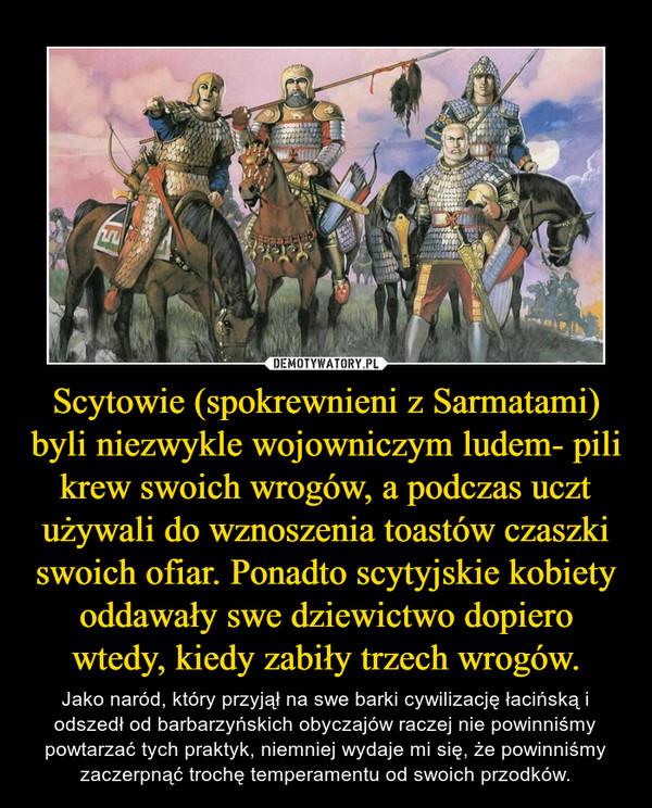 Scytowie (spokrewnieni z Sarmatami) byli niezwykle wojowniczym ludem- pili krew swoich wrogów, a podczas uczt używali do wznoszenia toastów czaszki swoich ofiar. Ponadto scytyjskie kobiety oddawały swe dziewictwo dopiero wtedy, kiedy zabiły trzech wrogów. – Jako naród, który przyjął na swe barki cywilizację łacińską i odszedł od barbarzyńskich obyczajów raczej nie powinniśmy powtarzać tych praktyk, niemniej wydaje mi się, że powinniśmy zaczerpnąć trochę temperamentu od swoich przodków.