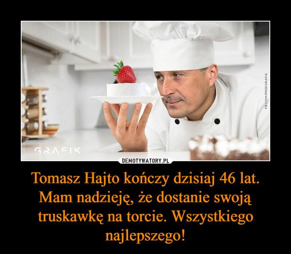 Tomasz Hajto kończy dzisiaj 46 lat. Mam nadzieję, że dostanie swoją truskawkę na torcie. Wszystkiego najlepszego! –