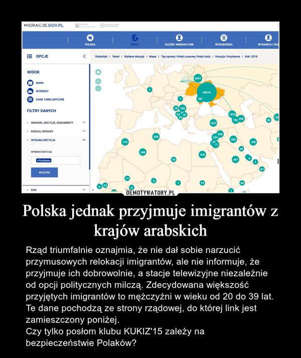 Polska jednak przyjmuje imigrantów z krajów arabskich – Rząd triumfalnie oznajmia, że nie dał sobie narzucić przymusowych relokacji imigrantów, ale nie informuje, że przyjmuje ich dobrowolnie, a stacje telewizyjne niezależnie od opcji politycznych milczą. Zdecydowana większość przyjętych imigrantów to mężczyźni w wieku od 20 do 39 lat. Te dane pochodzą ze strony rządowej, do której link jest zamieszczony poniżej.Czy tylko posłom klubu KUKIZ'15 zależy na bezpieczeństwie Polaków?