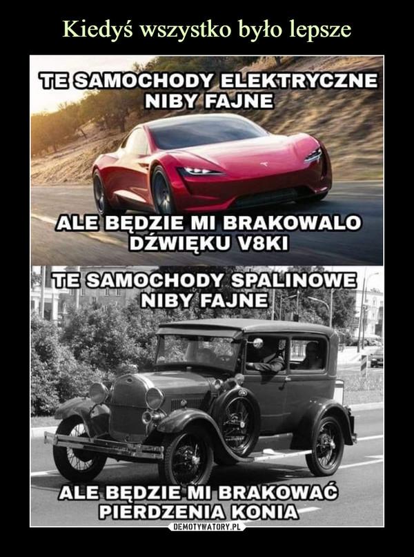 –  Te samochody elektryczne niby fajne ale będzie mi brakowało dźwięku V8ki Te samochody spalinowe niby fajne ale będzie mi brakować pierdzenia konia