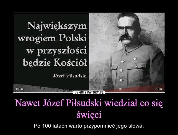 Nawet Józef Piłsudski wiedział co się święci – Po 100 latach warto przypomnieć jego słowa.