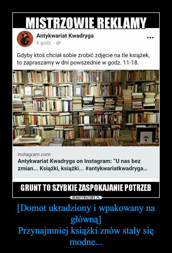 [Domot ukradziony i wpakowany na główną]Przynajmniej książki znów stały się modne... –