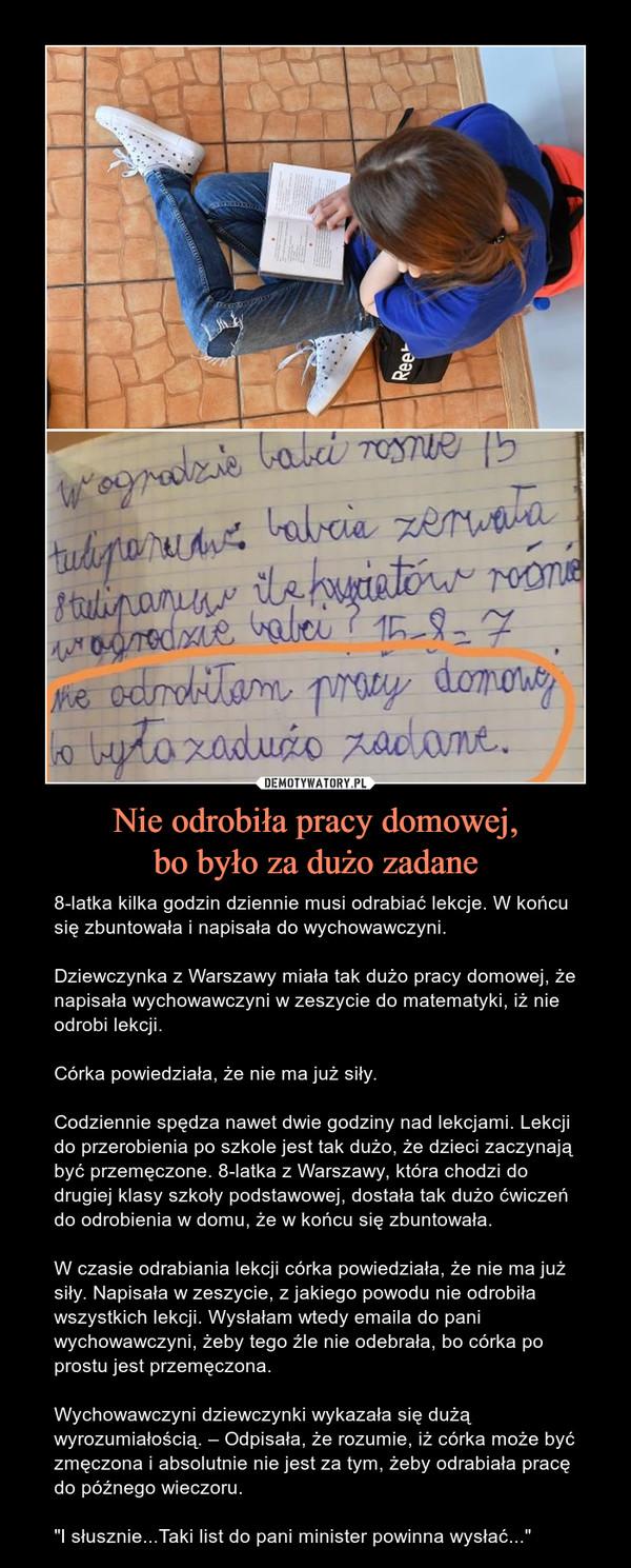"""Nie odrobiła pracy domowej,bo było za dużo zadane – 8-latka kilka godzin dziennie musi odrabiać lekcje. W końcu się zbuntowała i napisała do wychowawczyni.Dziewczynka z Warszawy miała tak dużo pracy domowej, że napisała wychowawczyni w zeszycie do matematyki, iż nie odrobi lekcji.Córka powiedziała, że nie ma już siły.Codziennie spędza nawet dwie godziny nad lekcjami. Lekcji do przerobienia po szkole jest tak dużo, że dzieci zaczynają być przemęczone. 8-latka z Warszawy, która chodzi do drugiej klasy szkoły podstawowej, dostała tak dużo ćwiczeń do odrobienia w domu, że w końcu się zbuntowała.W czasie odrabiania lekcji córka powiedziała, że nie ma już siły. Napisała w zeszycie, z jakiego powodu nie odrobiła wszystkich lekcji. Wysłałam wtedy emaila do pani wychowawczyni, żeby tego źle nie odebrała, bo córka po prostu jest przemęczona.Wychowawczyni dziewczynki wykazała się dużą wyrozumiałością. – Odpisała, że rozumie, iż córka może być zmęczona i absolutnie nie jest za tym, żeby odrabiała pracę do późnego wieczoru.""""I słusznie...Taki list do pani minister powinna wysłać..."""""""