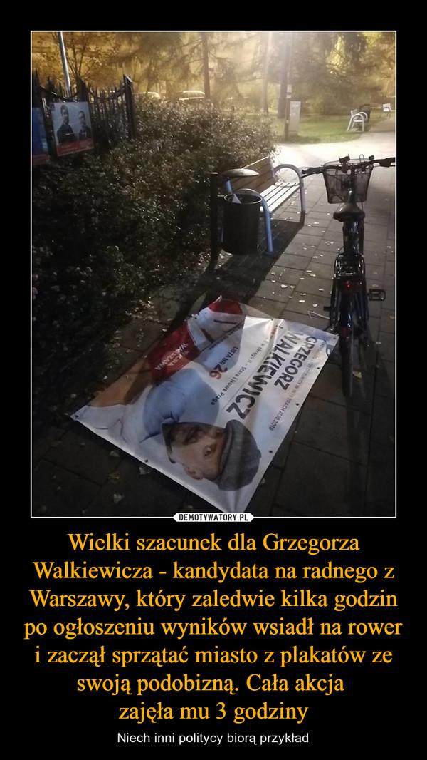 Wielki szacunek dla Grzegorza Walkiewicza - kandydata na radnego z Warszawy, który zaledwie kilka godzin po ogłoszeniu wyników wsiadł na rower i zaczął sprzątać miasto z plakatów ze swoją podobizną. Cała akcja zajęła mu 3 godziny – Niech inni politycy biorą przykład