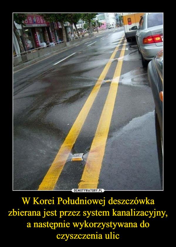 W Korei Południowej deszczówka zbierana jest przez system kanalizacyjny, a następnie wykorzystywana doczyszczenia ulic –