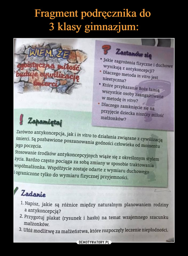 –  Jakie zagrożenia fizyczne i duchowe wynikają z antykoncepcji? • Dlaczego metoda in vitro jest nieetyczna? • Które przykazanie Boże łamią wszystkie osoby zaangażowane w metodę in vitro? ' Dlaczego zamknięcie się na przyjęcie dziecka niszczy miłość małżonków? Zarówno antykoncepcja, jak i in vitro to działania związane z cywilizacją śmierci. Są pozbawione poszanowania godności człowieka od momentu jego poczęcia. Stosowanie środków antykoncepcyjnych wiąże się z określonym stylem życia. Bardzo często pociąga za sobą zmiany w sposobie traktowania współmałżonka. Współżycie zostaje odarte z wymiaru duchowego i ograniczone tylko do wymiaru fizycznej przyjemności. f iadzutia 1. Napisz, jakie są a antykoncepcją? 2. Przygotuj plakat małżonków. 3. Ułóż modlitwę za różnice między naturalnym planowaniem rodziny (rysunek i hasło) na temat wzajemnego szacunku małżeństwa, które rozpoczęły leczenie niepłodności.