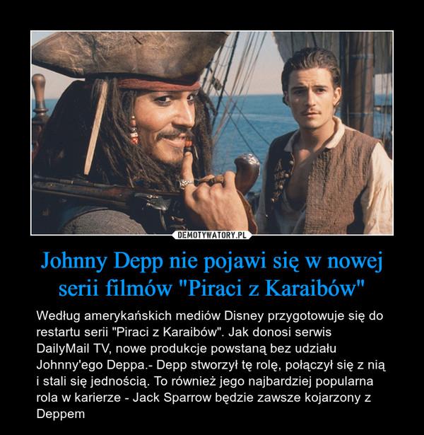 """Johnny Depp nie pojawi się w nowej serii filmów """"Piraci z Karaibów"""" – Według amerykańskich mediów Disney przygotowuje się do restartu serii """"Piraci z Karaibów"""". Jak donosi serwis DailyMail TV, nowe produkcje powstaną bez udziału Johnny'ego Deppa.- Depp stworzył tę rolę, połączył się z nią i stali się jednością. To również jego najbardziej popularna rola w karierze - Jack Sparrow będzie zawsze kojarzony z Deppem"""