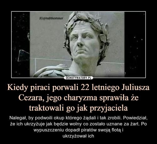 Kiedy piraci porwali 22 letniego Juliusza Cezara, jego charyzma sprawiła że traktowali go jak przyjaciela