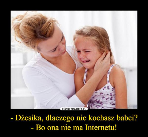 - Dżesika, dlaczego nie kochasz babci?- Bo ona nie ma Internetu! –