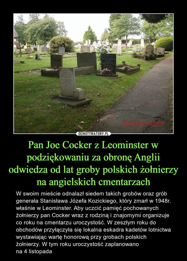 Pan Joe Cocker z Leominster w podziękowaniu za obronę Anglii odwiedza od lat groby polskich żołnierzy na angielskich cmentarzach – W swoim mieście odnalazł siedem takich grobów oraz grób generała Stanisława Józefa Kozickiego, który zmarł w 1948r. właśnie w Leominster. Aby uczcić pamięć pochowanych żołnierzy pan Cocker wraz z rodziną i znajomymi organizuje co roku na cmentarzu uroczystość. W zeszłym roku do obchodów przyłączyła się lokalna eskadra kadetów lotnictwa wystawiając wartę honorową przy grobach polskich żołnierzy. W tym roku uroczystość zaplanowano na 4 listopada
