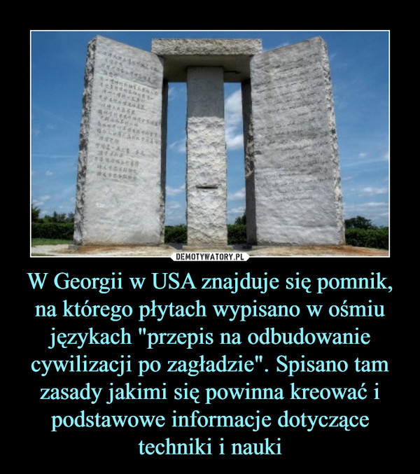 """W Georgii w USA znajduje się pomnik, na którego płytach wypisano w ośmiu językach """"przepis na odbudowanie cywilizacji po zagładzie"""". Spisano tam zasady jakimi się powinna kreować i podstawowe informacje dotyczące techniki i nauki –"""