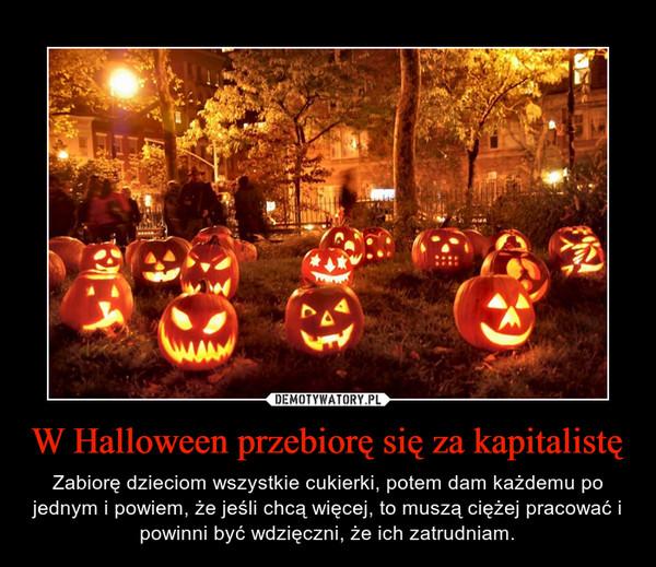 W Halloween przebiorę sięza kapitalistę – Zabiorę dzieciom wszystkie cukierki, potem dam każdemu po jednym i powiem, że jeśli chcą więcej, to muszą ciężej pracować i powinni być wdzięczni, że ich zatrudniam.