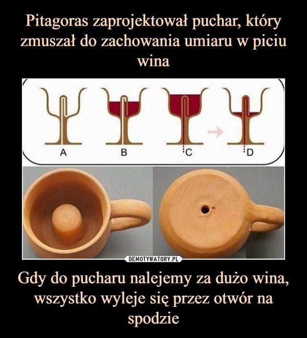 Gdy do pucharu nalejemy za dużo wina, wszystko wyleje się przez otwór na spodzie –