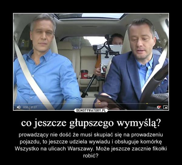 co jeszcze głupszego wymyślą? – prowadzący nie dość że musi skupiać się na prowadzeniu pojazdu, to jeszcze udziela wywiadu i obsługuje komórkę Wszystko na ulicach Warszawy. Może jeszcze zacznie fikołki robić?
