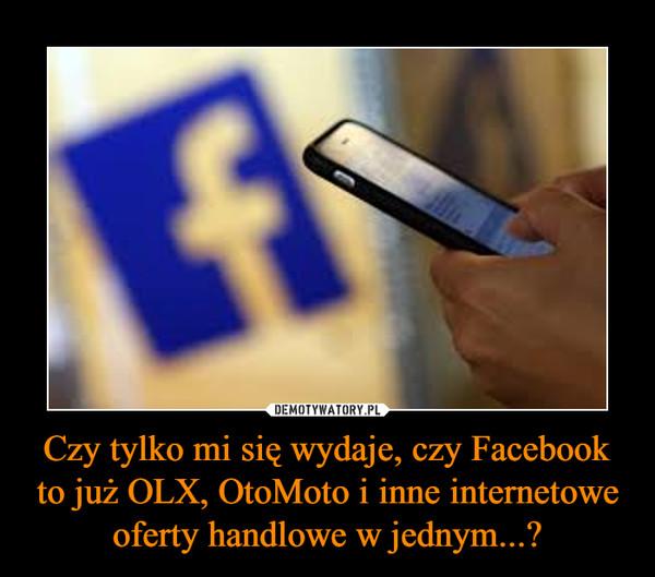 Czy tylko mi się wydaje, czy Facebook to już OLX, OtoMoto i inne internetowe oferty handlowe w jednym...? –