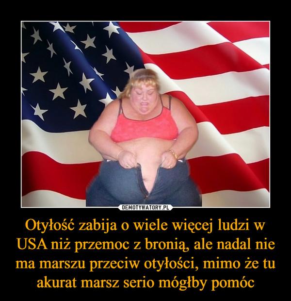 Otyłość zabija o wiele więcej ludzi w USA niż przemoc z bronią, ale nadal nie ma marszu przeciw otyłości, mimo że tu akurat marsz serio mógłby pomóc –