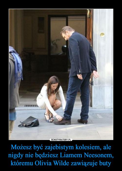 Możesz być zajebistym kolesiem, ale nigdy nie będziesz Liamem Neesonem, któremu Olivia Wilde zawiązuje buty