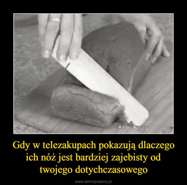 Gdy w telezakupach pokazują dlaczego ich nóż jest bardziej zajebisty od twojego dotychczasowego –