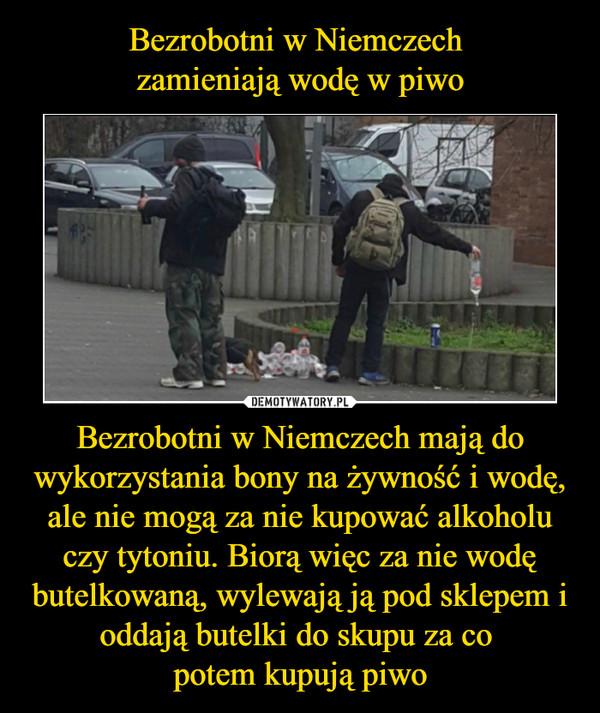 Bezrobotni w Niemczech mają do wykorzystania bony na żywność i wodę, ale nie mogą za nie kupować alkoholu czy tytoniu. Biorą więc za nie wodę butelkowaną, wylewają ją pod sklepem i oddają butelki do skupu za co potem kupują piwo –