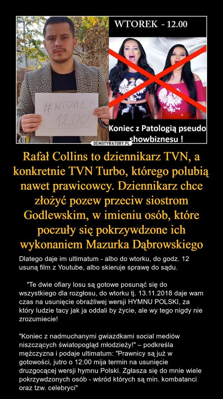 """Rafał Collins to dziennikarz TVN, a konkretnie TVN Turbo, którego polubią nawet prawicowcy. Dziennikarz chce złożyć pozew przeciw siostrom Godlewskim, w imieniu osób, które poczuły się pokrzywdzone ich wykonaniem Mazurka Dąbrowskiego – Dlatego daje im ultimatum - albo do wtorku, do godz. 12 usuną film z Youtube, albo skieruje sprawę do sądu.    """"Te dwie ofiary losu są gotowe posunąć się do wszystkiego dla rozgłosu, do wtorku tj. 13.11.2018 daje wam czas na usunięcie obraźliwej wersji HYMNU POLSKI, za który ludzie tacy jak ja oddali by życie, ale wy tego nigdy nie zrozumiecie! """"Koniec z nadmuchanymi gwiazdkami social mediów niszczących światopogląd młodzieży!"""" – podkreśla mężczyzna i podaje ultimatum: """"Prawnicy są już w gotowości, jutro o 12:00 mija termin na usunięcie druzgocącej wersji hymnu Polski. Zgłasza się do mnie wiele pokrzywdzonych osób - wśród których są min. kombatanci oraz tzw. celebryci"""""""