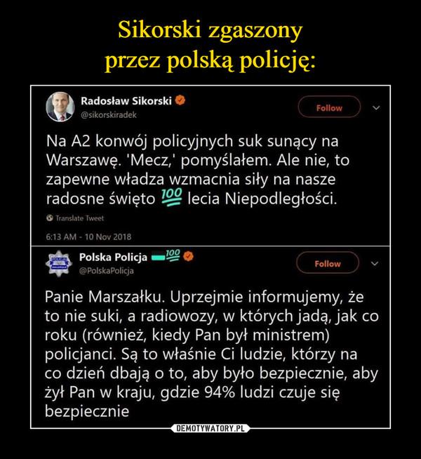 –  Sikorski zgaszony przez polskąpolicję:Radosław Sikorski@sikorskiradekFollowNa A2 konwój policyjnych suk sunący naWarszawę. 'Mecz,' pomyślałem. Ale nie, tozapewne władza wzmacnia siły na naszeradosne święto lecia Niepodległości100Translate Tweet6:13 AM 10 Nov 2018Polska Policja10@PolskaPolicjaFollowPanie Marszałku. Uprzejmie informujemy, żeto nie suki, a radiowozy, w których jadą, jak coroku (również, kiedy Pan był ministrem)policjanci. Są to właśnie Ci ludzie, którzy naco dzień dbają o to, aby było bezpiecznie, abyżył Pan w kraju, gdzie 94% ludzi czuje siębezpiecznie
