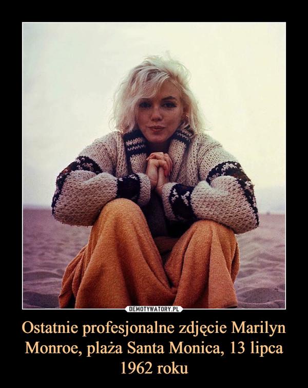 Ostatnie profesjonalne zdjęcie Marilyn Monroe, plaża Santa Monica, 13 lipca 1962 roku –