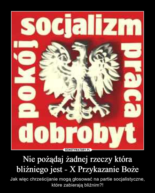 Nie pożądaj żadnej rzeczy która bliźniego jest - X Przykazanie Boże – Jak więc chrześcijanie mogą głosować na partie socjalistyczne, które zabierają bliźnim?!