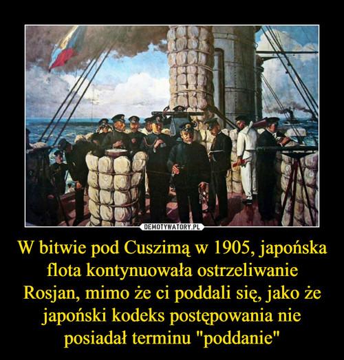 """W bitwie pod Cuszimą w 1905, japońska flota kontynuowała ostrzeliwanie Rosjan, mimo że ci poddali się, jako że japoński kodeks postępowania nie posiadał terminu """"poddanie"""""""