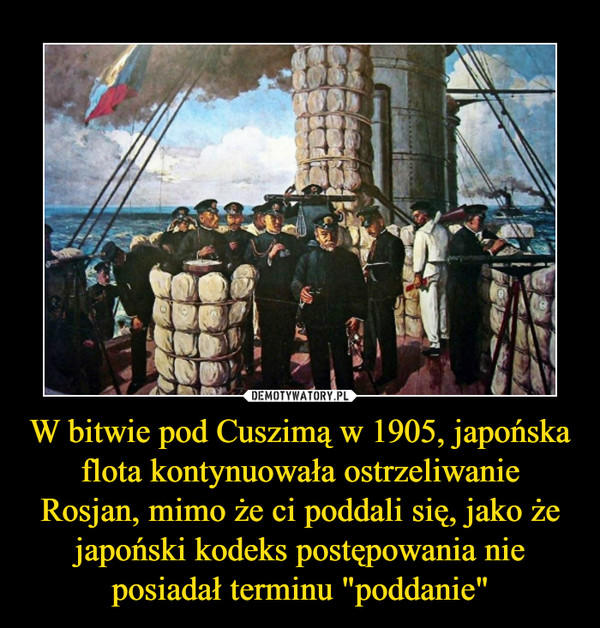 """W bitwie pod Cuszimą w 1905, japońska flota kontynuowała ostrzeliwanie Rosjan, mimo że ci poddali się, jako że japoński kodeks postępowania nie posiadał terminu """"poddanie"""" –"""