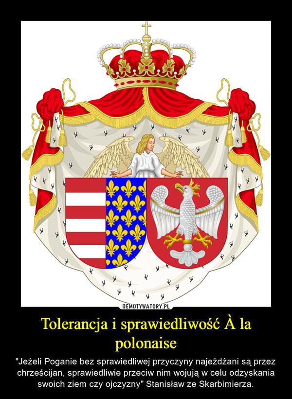 """Tolerancja i sprawiedliwość À la polonaise – """"Jeżeli Poganie bez sprawiedliwej przyczyny najeżdżani są przez chrześcijan, sprawiedliwie przeciw nim wojują w celu odzyskania swoich ziem czy ojczyzny"""" Stanisław ze Skarbimierza."""