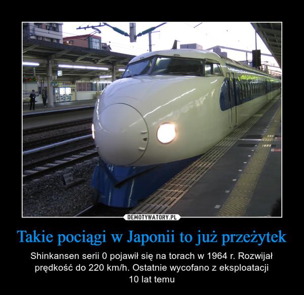 Takie pociągi w Japonii to już przeżytek – Shinkansen serii 0 pojawił się na torach w 1964 r. Rozwijał prędkość do 220 km/h. Ostatnie wycofano z eksploatacji10 lat temu