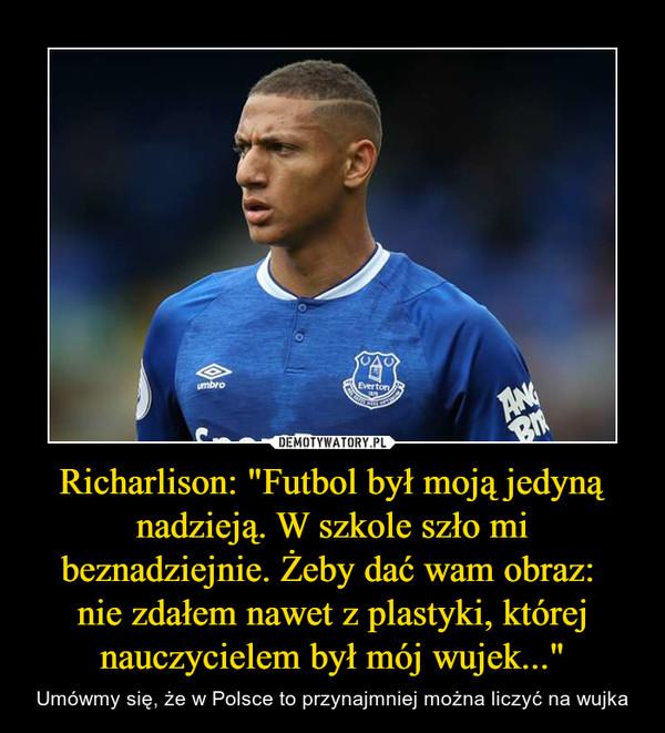 """Richarlison: """"Futbol był moją jedyną nadzieją. W szkole szło mi beznadziejnie. Żeby dać wam obraz: nie zdałem nawet z plastyki, której nauczycielem był mój wujek..."""" – Umówmy się, że w Polsce to przynajmniej można liczyć na wujka"""