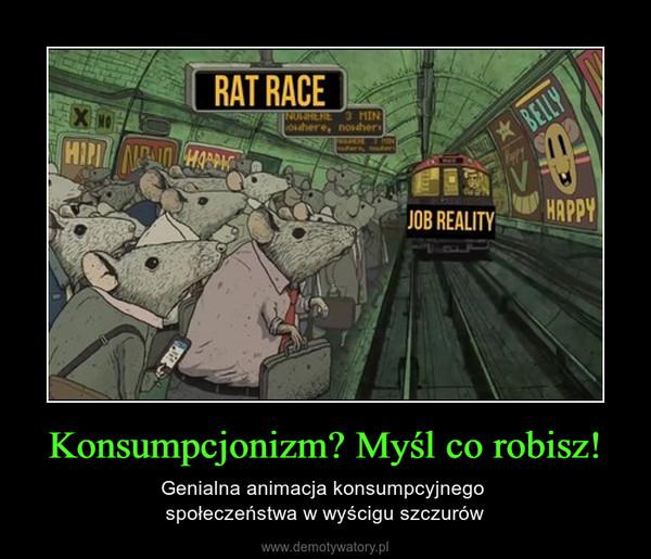 Konsumpcjonizm? Myśl co robisz! – Genialna animacja konsumpcyjnego społeczeństwa w wyścigu szczurów