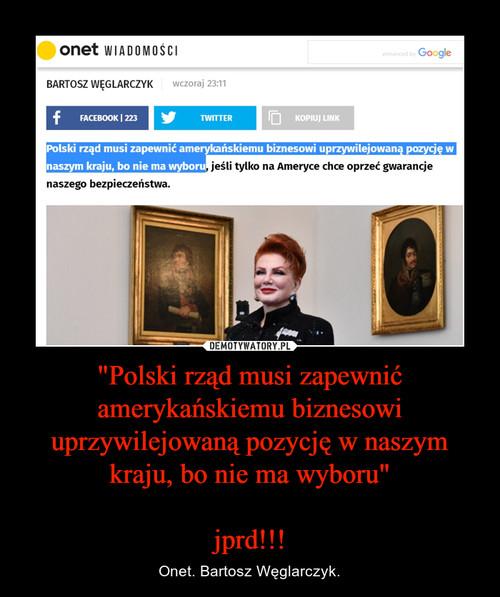 """""""Polski rząd musi zapewnić amerykańskiemu biznesowi uprzywilejowaną pozycję w naszym kraju, bo nie ma wyboru""""  jprd!!!"""