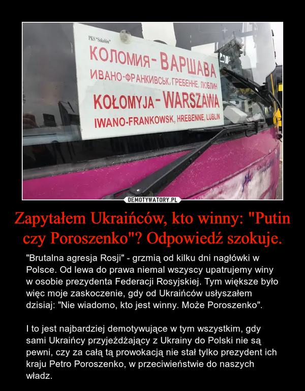 """Zapytałem Ukraińców, kto winny: """"Putin czy Poroszenko""""? Odpowiedź szokuje. – """"Brutalna agresja Rosji"""" - grzmią od kilku dni nagłówki w Polsce. Od lewa do prawa niemal wszyscy upatrujemy winy w osobie prezydenta Federacji Rosyjskiej. Tym większe było więc moje zaskoczenie, gdy od Ukraińców usłyszałem dzisiaj: """"Nie wiadomo, kto jest winny. Może Poroszenko"""".I to jest najbardziej demotywujące w tym wszystkim, gdy sami Ukraińcy przyjeżdżający z Ukrainy do Polski nie są pewni, czy za całą tą prowokacją nie stał tylko prezydent ich kraju Petro Poroszenko, w przeciwieństwie do naszych władz."""