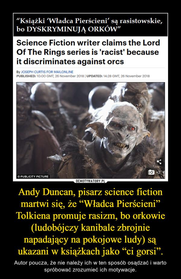 """Andy Duncan, pisarz science fiction martwi się, że """"Władca Pierścieni"""" Tolkiena promuje rasizm, bo orkowie (ludobójczy kanibale zbrojnie napadający na pokojowe ludy) są ukazani w książkach jako """"ci gorsi"""". – Autor poucza, że nie należy ich w ten sposób osądzać i warto spróbować zrozumieć ich motywacje."""