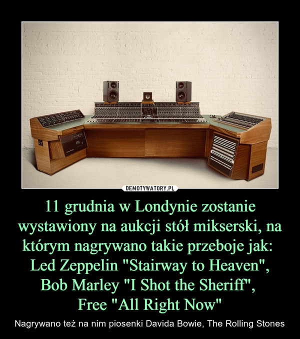 "11 grudnia w Londynie zostanie wystawiony na aukcji stół mikserski, na którym nagrywano takie przeboje jak:  Led Zeppelin ""Stairway to Heaven"",Bob Marley ""I Shot the Sheriff"", Free ""All Right Now"" – Nagrywano też na nim piosenki Davida Bowie, The Rolling Stones"