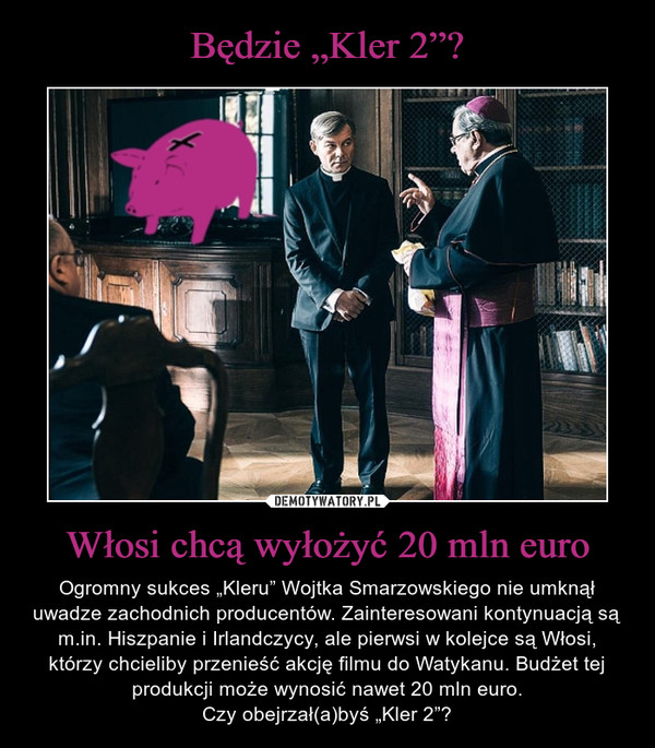 """Włosi chcą wyłożyć 20 mln euro – Ogromny sukces """"Kleru"""" Wojtka Smarzowskiego nie umknął uwadze zachodnich producentów. Zainteresowani kontynuacją są m.in. Hiszpanie i Irlandczycy, ale pierwsi w kolejce są Włosi, którzy chcieliby przenieść akcję filmu do Watykanu. Budżet tej produkcji może wynosić nawet 20 mln euro.Czy obejrzał(a)byś """"Kler 2""""?"""
