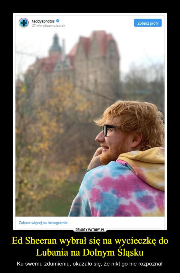 Ed Sheeran wybrał się na wycieczkę do Lubania na Dolnym Śląsku – Ku swemu zdumieniu, okazało się, że nikt go nie rozpoznał
