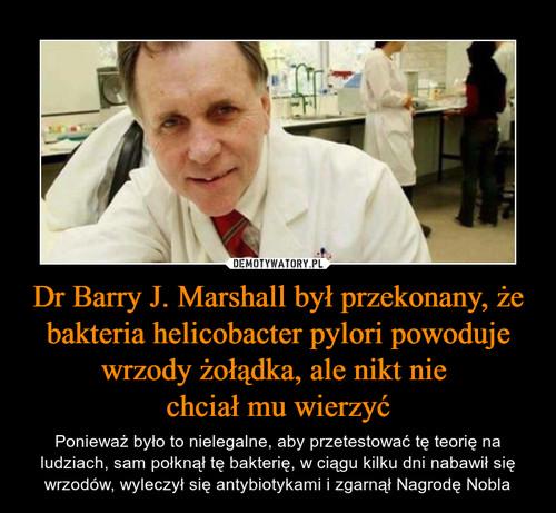 Dr Barry J. Marshall był przekonany, że bakteria helicobacter pylori powoduje wrzody żołądka, ale nikt nie  chciał mu wierzyć