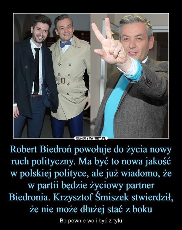 Robert Biedroń powołuje do życia nowy ruch polityczny. Ma być to nowa jakość w polskiej polityce, ale już wiadomo, że w partii będzie życiowy partner Biedronia. Krzysztof Śmiszek stwierdził, że nie może dłużej stać z boku – Bo pewnie woli być z tyłu